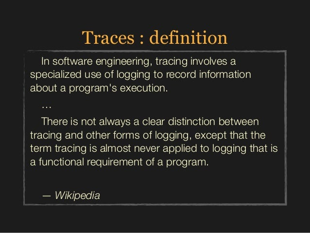 Traces : definition In software engineering, tracing involves a specialized use of logging to record information about a p...