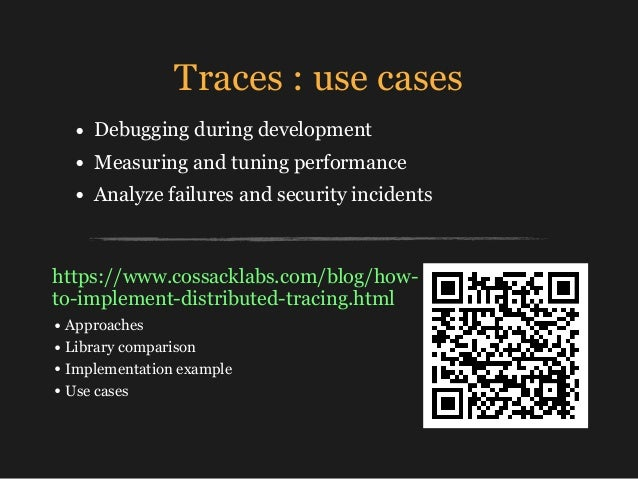 Traces : use cases • Debugging during development • Measuring and tuning performance • Analyze failures and security incid...