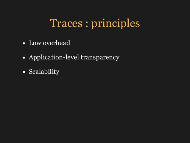 Traces : principles • Low overhead • Application-level transparency • Scalability
