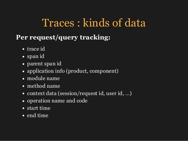 Traces : kinds of data • trace id • span id • parent span id • application info (product, component) • module name • metho...