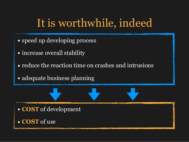 It is worthwhile, indeed • speed up developing process • increase overall stability • reduce the reaction time on crashes ...