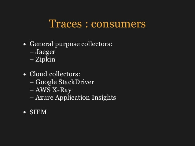 Traces : consumers • General purpose collectors: −Jaeger − Zipkin • Cloud collectors: − Google StackDriver −AWS X-Ra...