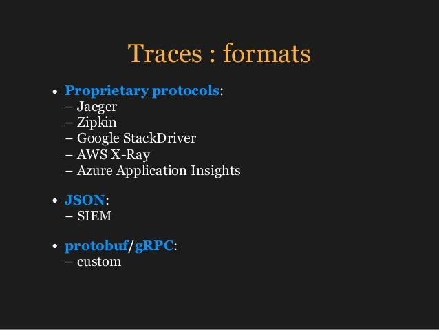 Traces : formats • Proprietary protocols: −Jaeger − Zipkin − Google StackDriver −AWS X-Ray −Azure Application Insi...