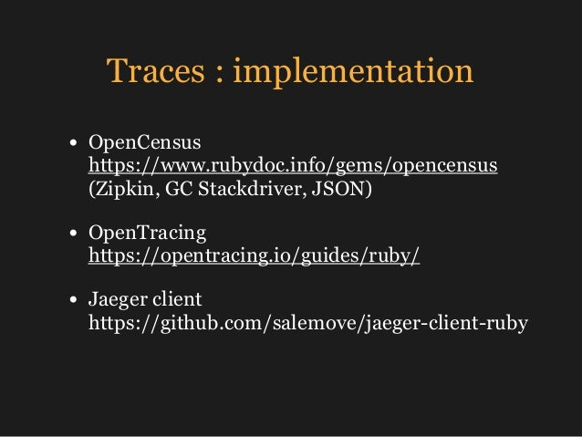 Traces : implementation • OpenCensus https://www.rubydoc.info/gems/opencensus (Zipkin, GC Stackdriver, JSON) • OpenTraci...