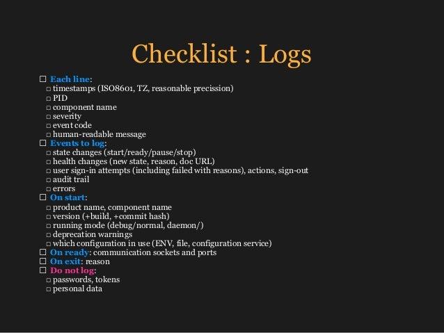 Checklist : Logs □ Each line: □ timestamps (ISO8601, TZ, reasonable precission) □ PID □ component name □ severity □ e...