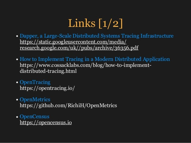 Links [1/2] • Dapper, a Large-Scale Distributed Systems Tracing Infrastructure https://static.googleusercontent.com/media...