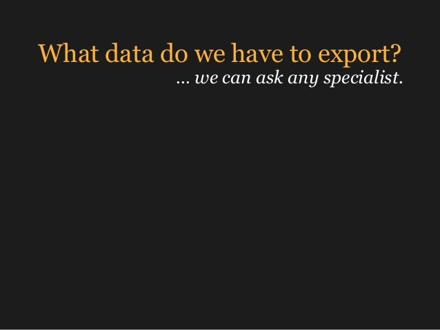 What data do we have to export? … we can ask any specialist.