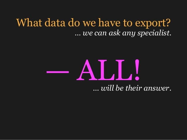 What data do we have to export? … we can ask any specialist. — ALL!… will be their answer.