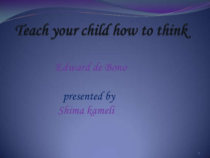 Teach your child how to think<br />     Edward de Bono<br />presented by<br />Shimakameli <br />1<br />