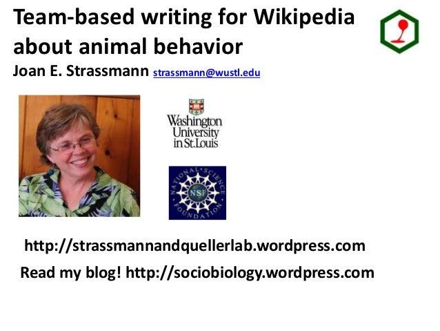 Strassmann/ Queller lab group Team-based writing for Wikipedia about animal behavior Joan E. Strassmann strassmann@wustl.e...