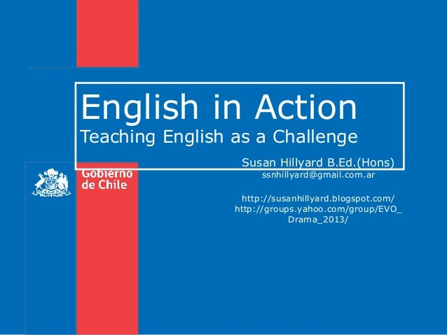 English in Action Teaching English as a Challenge  Susan Hillyard B.Ed.(Hons) ssnhillyard@gmail.com.ar  http://susanhillya...