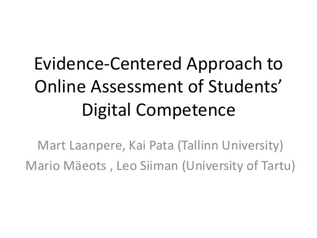 Evidence-Centered Approach to Online Assessment of Students' Digital Competence Mart Laanpere, Kai Pata (Tallinn Universit...
