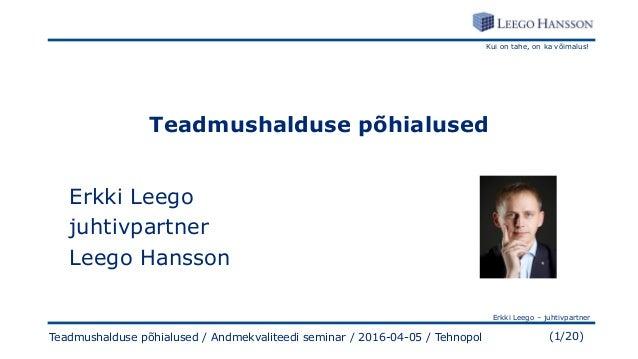 Kui on tahe, on ka võimalus! Erkki Leego – juhtivpartner (1/20)Teadmushalduse põhialused / Andmekvaliteedi seminar / 2016-...
