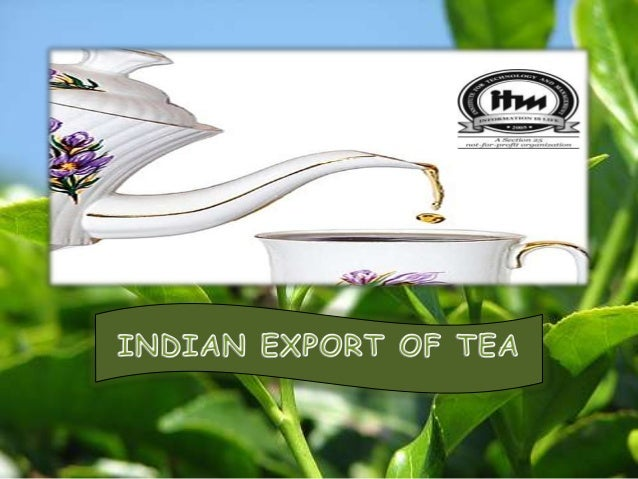 Contents•   An over view of Indian    exports•    Introduction ( Indian Tea)•    Brief history of tea•    Indian tea Expor...