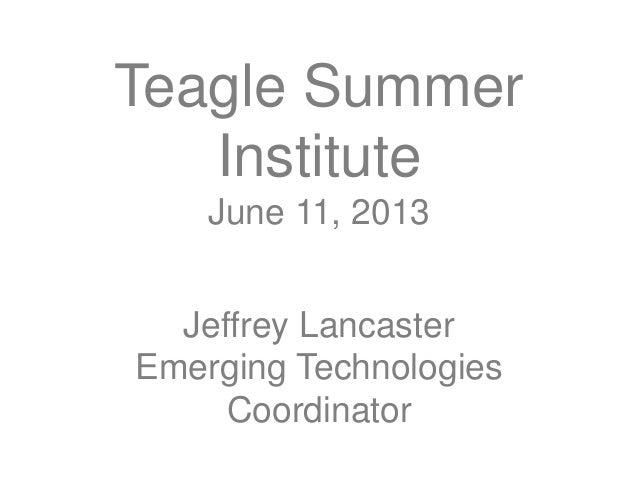 Teagle SummerInstituteJune 11, 2013Jeffrey LancasterEmerging TechnologiesCoordinator