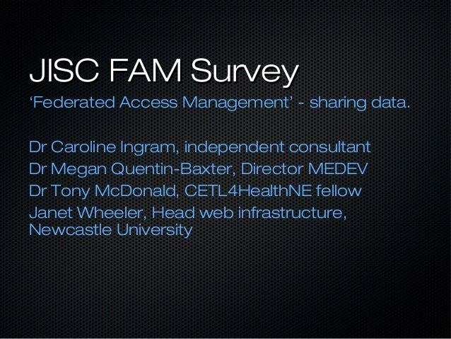 JISC FAM SurveyJISC FAM Survey 'Federated Access Management' - sharing data. Dr Caroline Ingram, independent consultant Dr...