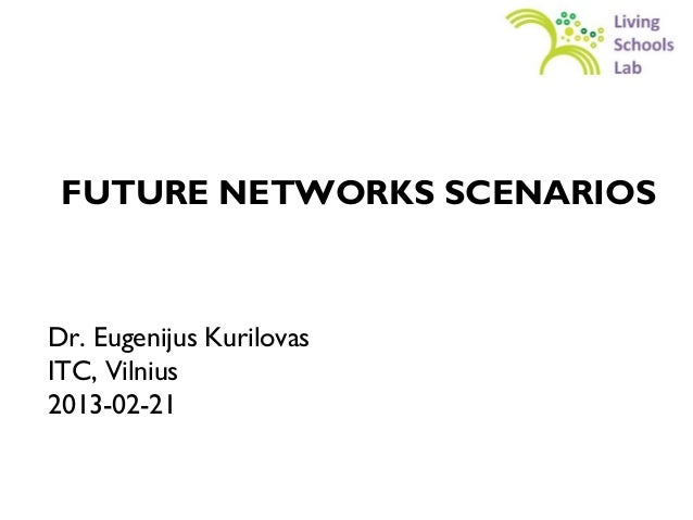 FUTURE NETWORKS SCENARIOSDr. Eugenijus KurilovasITC, Vilnius2013-02-21