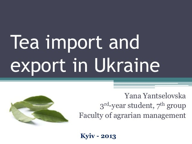 Tea import and export in Ukraine Yana Yantselovska 3rd-year student, 7th group Faculty of agrarian management Kyiv - 2013