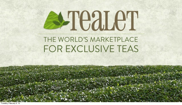 THE WORLD'S MARKETPLACE FOR EXCLUSIVE TEAS Tealet Tuesday, February 5, 13