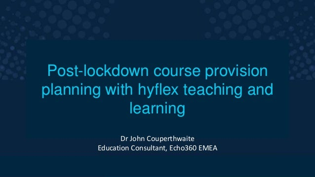The smarter video platform for education. Post-lockdown course provision planning with hyflex teaching and learning Dr Joh...