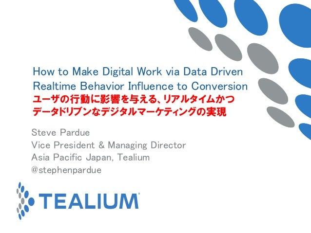 Steve Pardue Vice President & Managing Director Asia Pacific Japan, Tealium @stephenpardue How to Make Digital Work via Da...