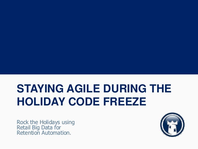 STAYING AGILE DURING THE HOLIDAY CODE FREEZE Rock the Holidays using Retail Big Data for Retention Automation.