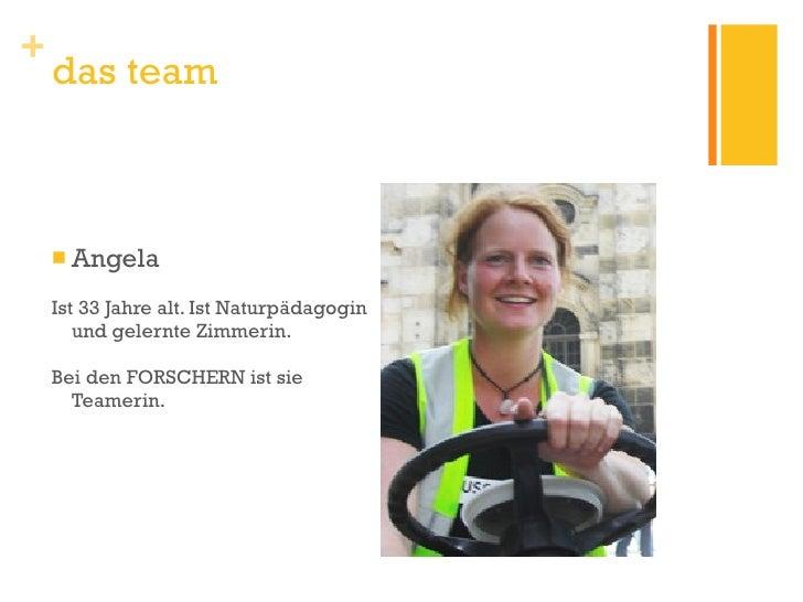 <ul><li>Angela </li></ul><ul><li>Ist 33 Jahre alt. Ist Naturpädagogin und gelernte Zimmerin. </li></ul><ul><li>Bei den FOR...