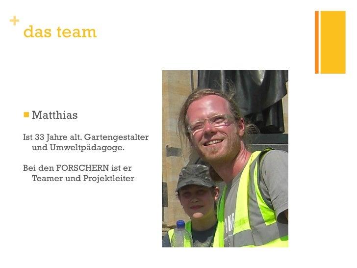 <ul><li>Matthias </li></ul><ul><li>Ist 33 Jahre alt. Gartengestalter und Umweltpädagoge. </li></ul><ul><li>Bei den FORSCHE...
