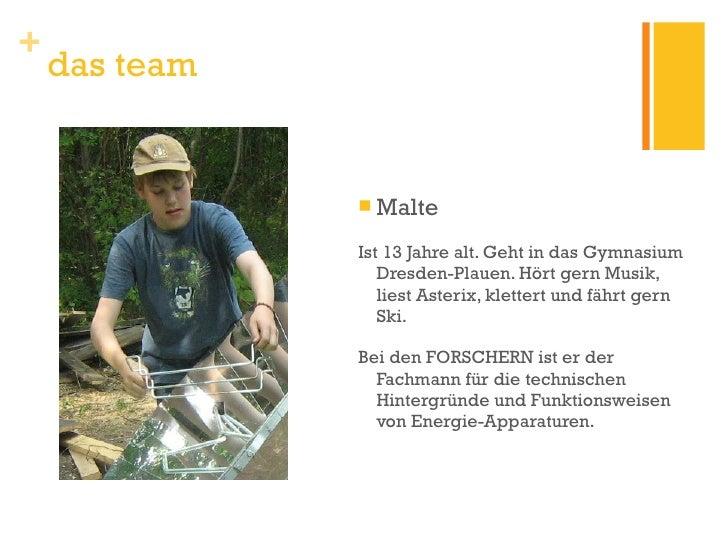 das team <ul><li>Malte </li></ul><ul><li>Ist 13 Jahre alt. Geht in das Gymnasium Dresden-Plauen. Hört gern Musik, liest As...