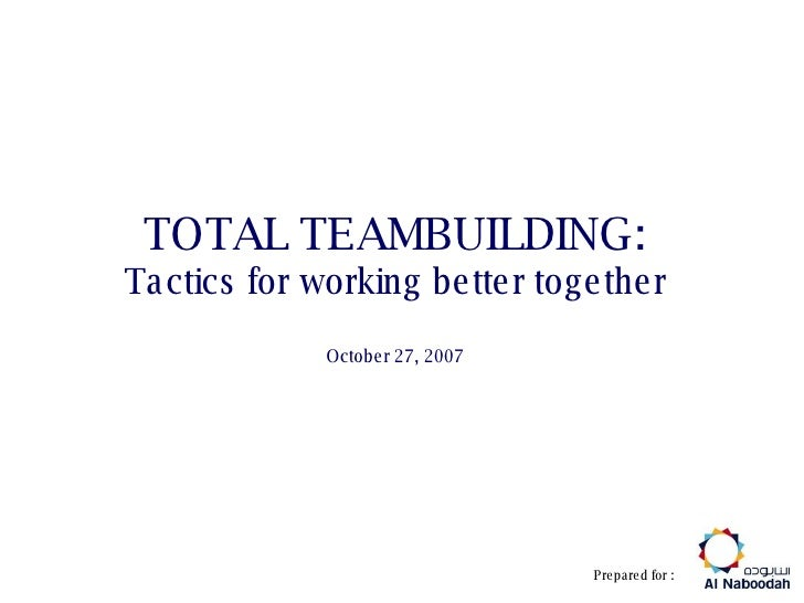 TOTAL TEAMBUILDING: Tactics for working better together October 27, 2007 Prepared for :