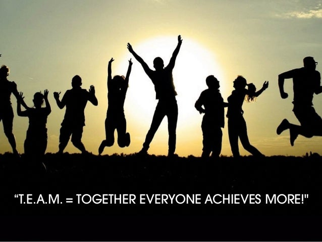"""""""T.E.A.M. = TOGETHER EVERYONE ACHIEVES MORE!"""""""