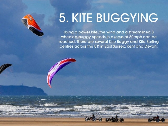 5. KITE BUGGYING Using a power kite, the wind and a streamlined 3 wheeled buggy, speeds in excess of 50mph can be reached....