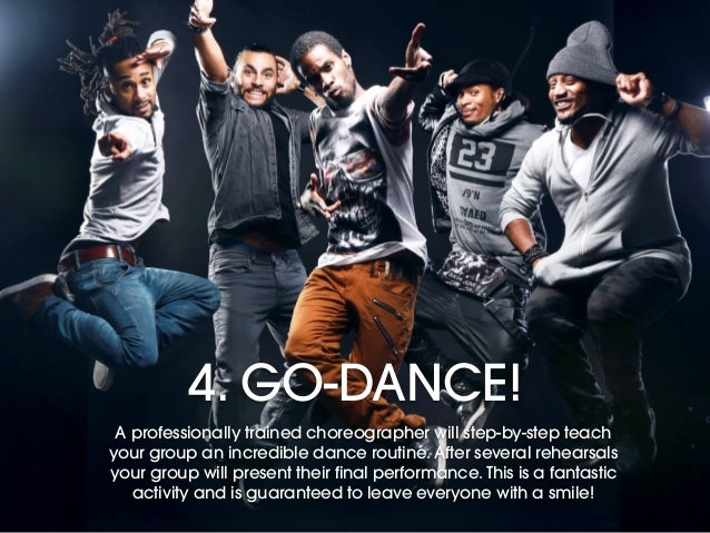 4. GO-DANCE! A professionally trained choreographer will step-by-step teach your group an incredible dance routine. After ...