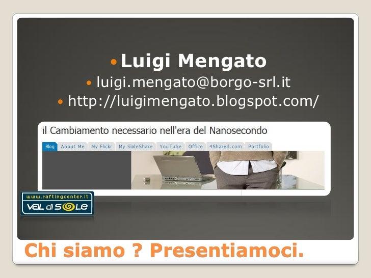  Luigi Mengato          luigi.mengato@borgo-srl.it     http://luigimengato.blogspot.com/     Chi siamo ? Presentiamoci.