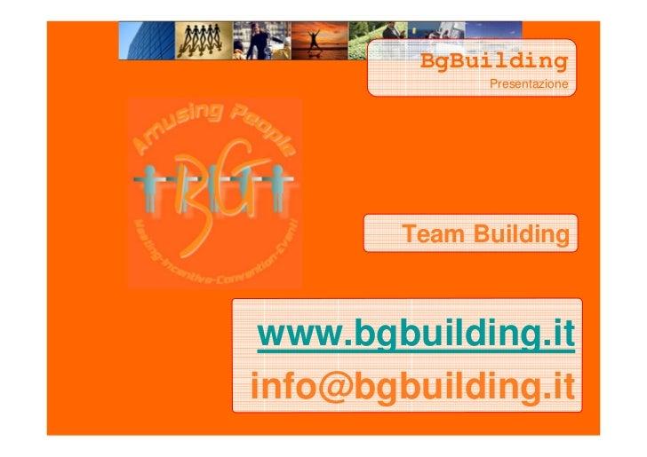 BgBuilding               Presentazione             Team Building     www.bgbuilding.it info@bgbuilding.it