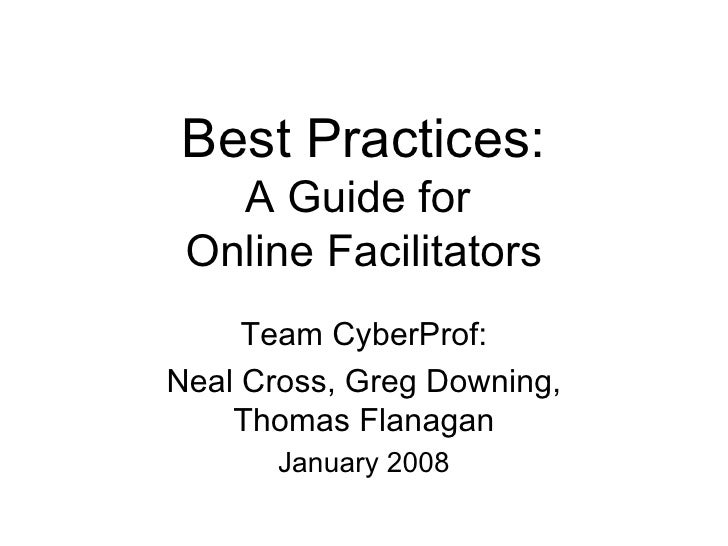 Best Practices: A Guide for  Online Facilitators Team CyberProf: Neal Cross, Greg Downing, Thomas Flanagan January 2008