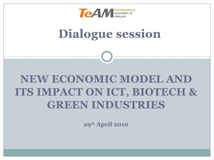 NEW ECONOMIC MODEL AND ITS IMPACT ON ICT, BIOTECH & GREEN INDUSTRIES 29 th  April 2010 Dialogue session