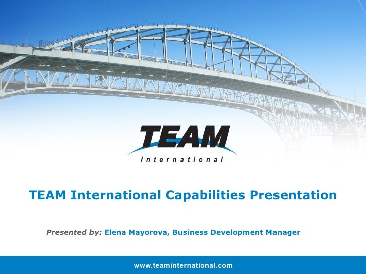 TEAM International Capabilities Presentation Presented by:  Elena Mayorova, Business Development Manager
