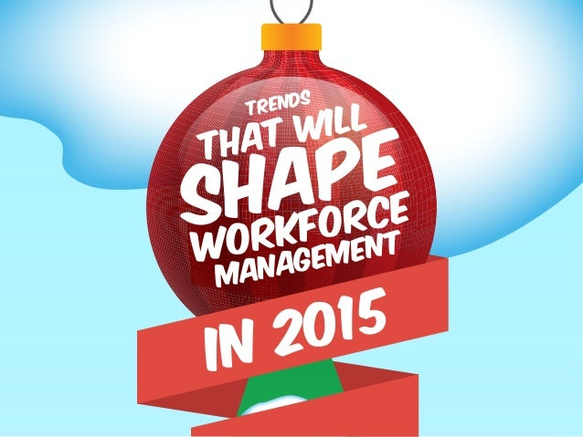 TRENDS THAT WILL SHAPE WORKFORCE MANAGEMENT in 2015