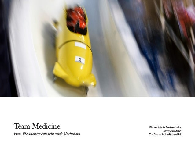 Team Medicine How life sciences can win with blockchain IBM Institute for Business Value survey conducted by The Economist...
