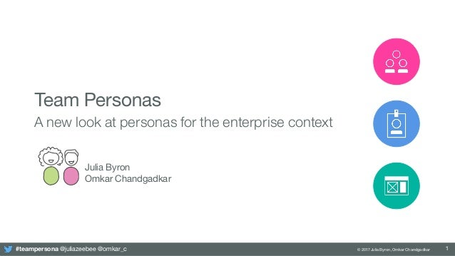 #teampersona @juliazeebee @omkar_c © 2017 Julia Byron, Omkar Chandgadkar Team Personas A new look at personas for the ente...