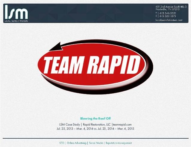 Blowing the Roof Off LSM Case Study   Rapid Restoration, LLC  teamrapid.com Jul. 25, 2013 – Mar. 4, 2014 vs. Jul. 25, 2014...