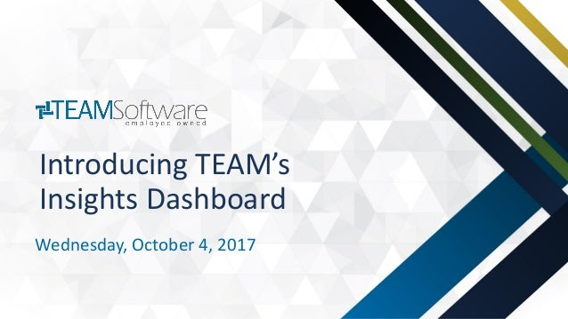© 2017 TEAM Software, Inc. Introducing TEAM's Insights Dashboard Wednesday, October 4, 2017