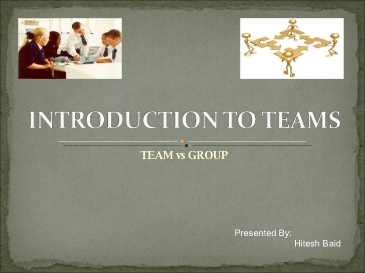 TEAM vs GROUP Presented By:   Hitesh Baid