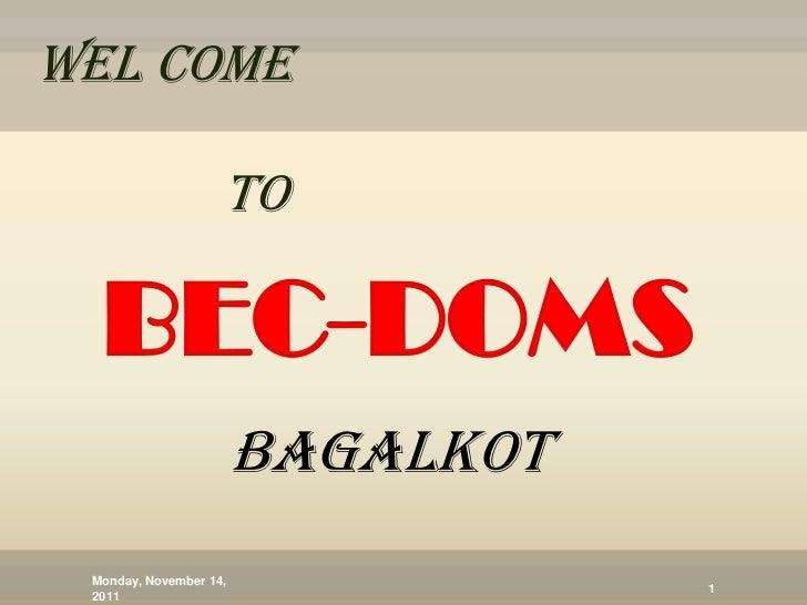WEL COME                    TO  BEC-DOMS                        BAGALKOT Monday, November 14,                             ...