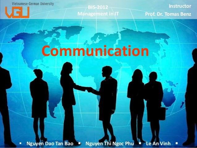 BIS-2012 Management in IT  Instructor Prof. Dr. Tomas Benz  Communication   Nguyen Dao Tan Bao  Nguyen Thi Ngoc Phu  Le...