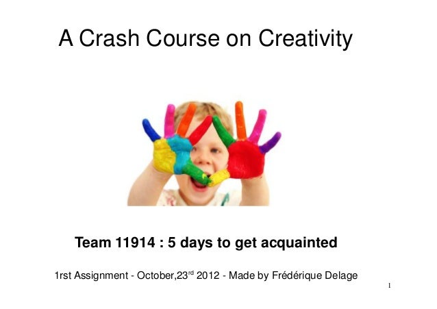 A Crash Course on Creativity    Team 11914 : 5 days to get acquainted1rst Assignment - October,23rd 2012 - Made by Frédéri...