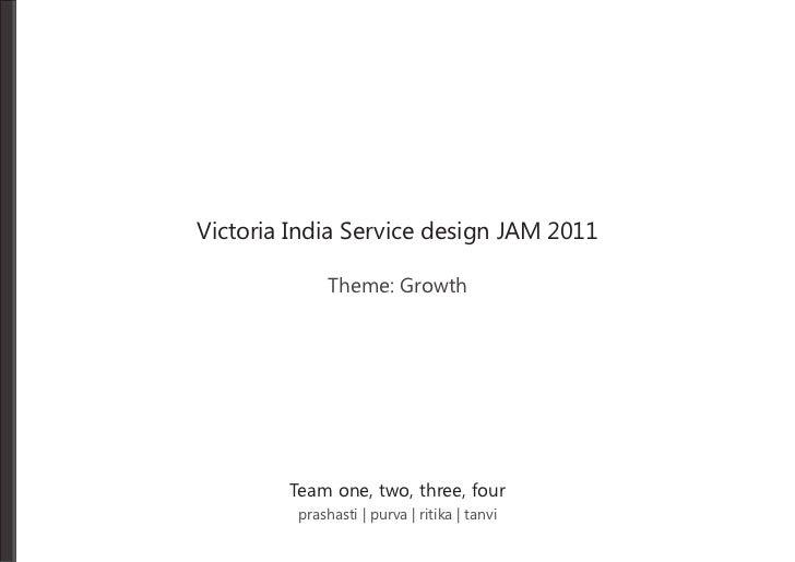 Victoria India Service design JAM 2011              Theme: Growth        Team one, two, three, four         prashasti | pu...