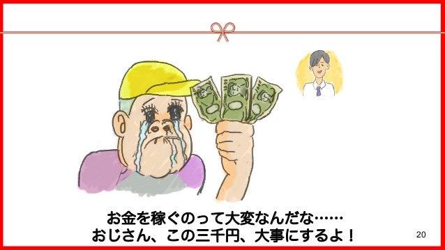 20 お金を稼ぐのって大変なんだな…… おじさん、この三千円、大事にするよ!