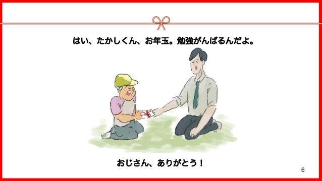 6 はい、たかしくん、お年玉。勉強がんばるんだよ。 おじさん、ありがとう!